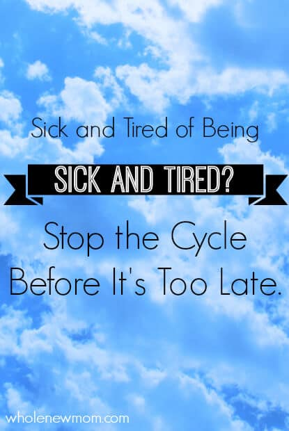 Sick and Tired of Being Sick and Tired? Stop the Cycle Before It's Too Late